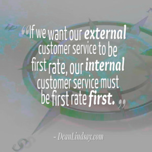 ... be first rate, our internal customer service must be first rate first