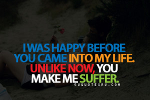 ... You Came Into My Life. Unlike Now, You Make Me Suffer ~ Life Quote