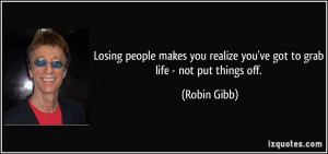 ... you realize you've got to grab life - not put things off. - Robin Gibb