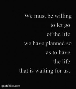 We must be willing to let go of the life we have planned so as to have ...