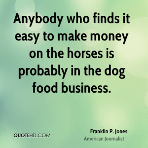 ... Easy To Make Money On The Horses Is Probably In The Dog Food Business