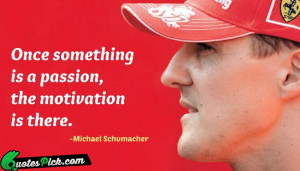 Once Something Is A Passion Quote by Michael Schumacher @ Quotespick ...