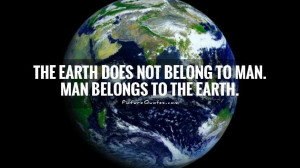... Earth does not belong to man. Man belongs to the Earth Picture Quote