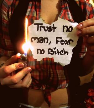 Trust no man, fear no Bitch