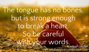 The tongue has no bones, but is strong enough to break a heart. So be ...