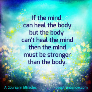 ACIM - If the mind can heal the body but body can't heal the mind ...