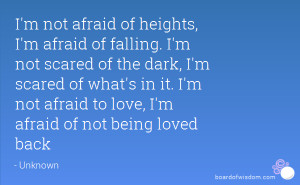 afraid of heights, I'm afraid of falling. I'm not scared of the dark ...