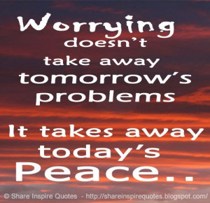 ... doesn't take away tomorrow's troubles, it takes away today's peace