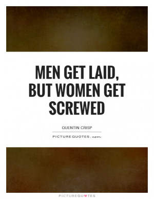 Men Get Laid, But Women Get Screwed Quote   Picture Quotes & Sayings