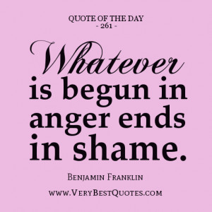 quote of the day, Whatever is begun in anger ends in shame. - Benjamin ...