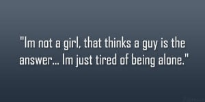 not a girl, that thinks a guy is the answer… Im just tired of being ...