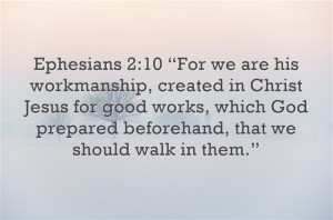 """Ephesians 2:10 """"For we are his workmanship, created in Christ Jesus ..."""