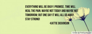 Everything will be okay I promise. Time will heal the pain. Maybe not ...
