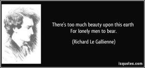 ... beauty upon this earth For lonely men to bear. - Richard Le Gallienne