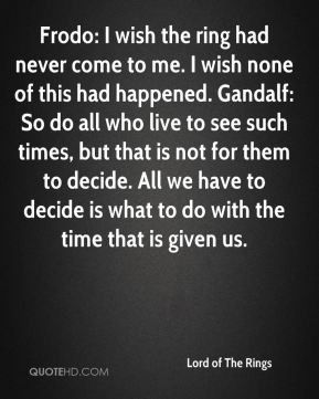 Lord of The Rings - Frodo: I wish the ring had never come to me. I ...