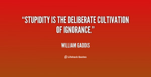 Stupidity is the deliberate cultivation of ignorance.""