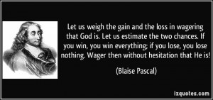 Let us weigh the gain and the loss in wagering that God is. Let us ...