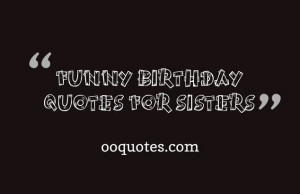 funny birthday quotes for sisters When your sister birthday is coming ...