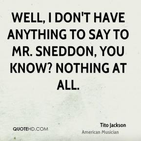Tito Jackson - Well, I don't have anything to say to Mr. Sneddon, you ...