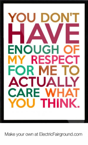 You don't have enough of my respect for me to actually care what you ...