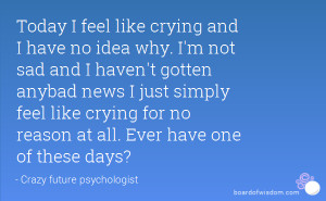 Today I feel like crying and I have no idea why. I'm not sad and I ...