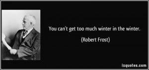 You can't get too much winter in the winter. - Robert Frost