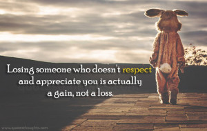 ... doesn't respect and appreciate you is actually a gain, not a loss