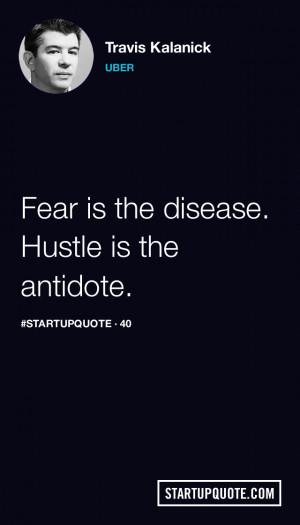 Fear is the disease. Hustle is the antidote.- Travis Kalanick