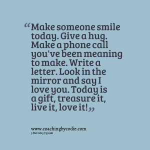 Quotes Picture: make someone smile today give a hug make a phone call ...