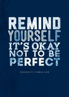 Remind yourself it;s okay not to be perfect. More