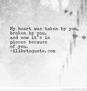 My heart was taken by you, broken by you, and now it's in pieces ...