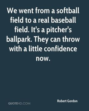 Robert Gordon - We went from a softball field to a real baseball field ...