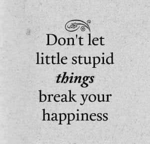 Dont let little stupid things
