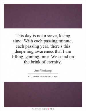 This day is not a sieve, losing time. With each passing minute, each ...
