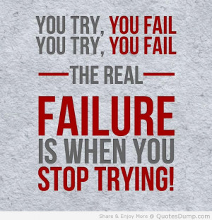 You Try You Fail You Try You Fail The Real Failure Is When You Stop ...