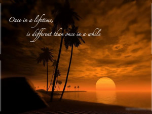 Once In A Lifetime, Is Different Than Once In A While Nature Quote