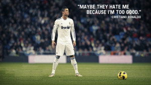 """... Hate Me Because I'm Too Good """" - Christiano Ronaldo ~ Soccer Quote"""