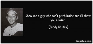 Show me a guy who can't pitch inside and I'll show you a loser ...