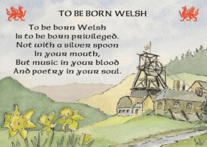 To be born Welsh... (I wasn't, but some of my ancestors were. Visiting ...