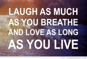Laugh as much as you breath and love as much as you live