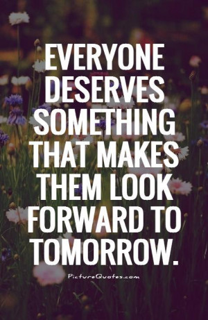 Deserve Quotes Tomorrow Quotes Looking Forward Quotes