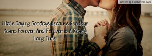 Hate Saying Goodbye, Because Goodbye Means Forever... And ...