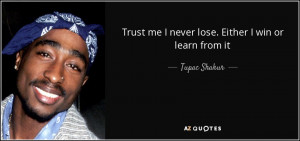 Trust me I never lose. Either I win or learn from it - Tupac Shakur