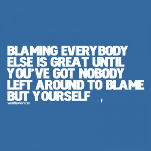 ... , you really can't blame them for yourself not being strong enough