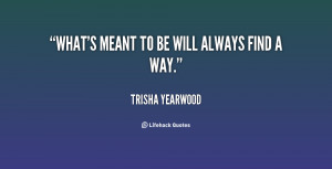 quote-Trisha-Yearwood-whats-meant-to-be-will-always-find-100217.png