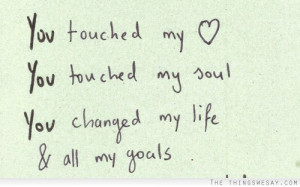 You touched my heart you touched my soul you changed my life and all ...