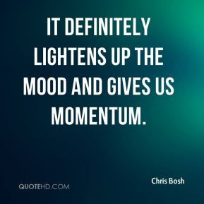 Chris Bosh - It definitely lightens up the mood and gives us momentum.