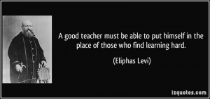 good teacher must be able to put himself in the place of those who ...