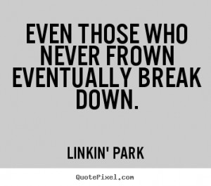 Linkin' Park photo quotes - Even those who never frown eventually ...