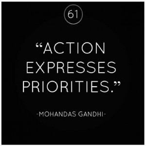 Action expresses priorities -Ghandi